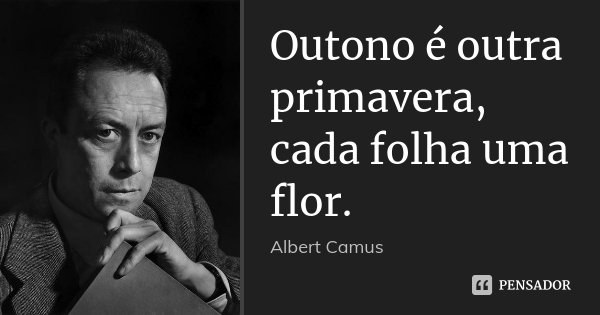 Outono é outra primavera, cada folha uma flor.... Frase de Albert Camus.