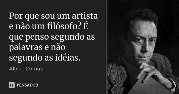 Por que sou um artista e não um filósofo? É que penso segundo as palavras e não segundo as idéias.... Frase de Albert Camus.