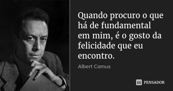 Quando procuro o que há de fundamental em mim, é o gosto da felicidade que eu encontro.... Frase de Albert Camus.