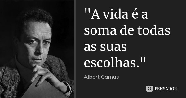 """""""A vida é a soma de todas as suas escolhas.""""... Frase de Albert Camus."""
