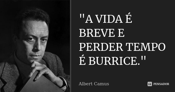 """""""A VIDA É BREVE E PERDER TEMPO É BURRICE.""""... Frase de ALBERT CAMUS."""