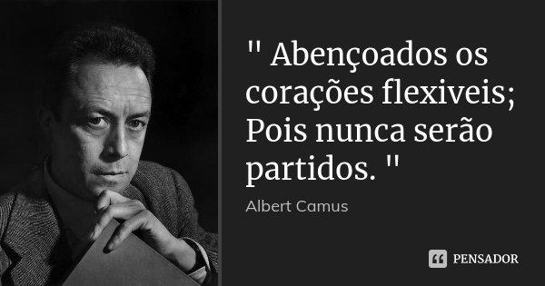 """"""" Abençoados os corações flexiveis; Pois nunca serão partidos. """"... Frase de Albert Camus."""