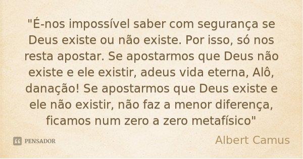 """""""É-nos impossível saber com segurança se Deus existe ou não existe. Por isso, só nos resta apostar. Se apostarmos que Deus não existe e ele existir, adeus ... Frase de Albert Camus."""