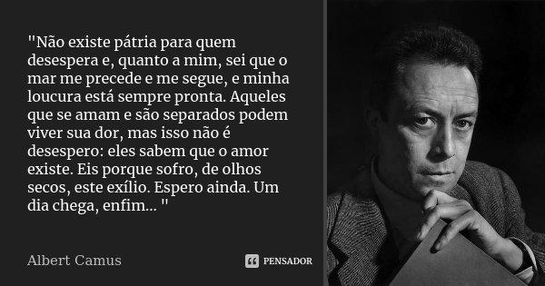 """""""Não existe pátria para quem desespera e, quanto a mim, sei que o mar me precede e me segue, e minha loucura está sempre pronta. Aqueles que se amam e são ... Frase de Albert Camus."""