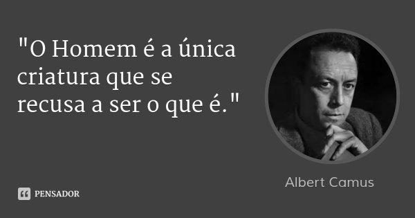 """""""O Homem é a única criatura que se recusa a ser o que é.""""... Frase de Albert Camus."""