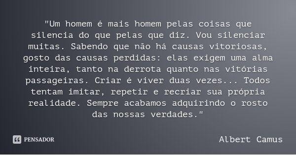 """""""Um homem é mais homem pelas coisas que silencia do que pelas que diz. Vou silenciar muitas. Sabendo que não há causas vitoriosas, gosto das causas perdida... Frase de Albert Camus."""