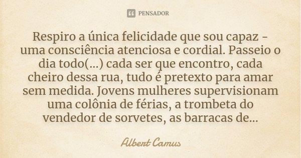 Respiro a única felicidade que sou capaz - uma consciência atenciosa e cordial. Passeio o dia todo(...) cada ser que encontro, cada cheiro dessa rua, tudo é pre... Frase de Albert Camus.