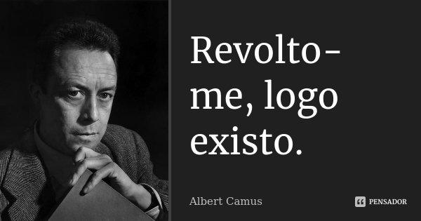 Revolto-me, logo existo.... Frase de Albert Camus.