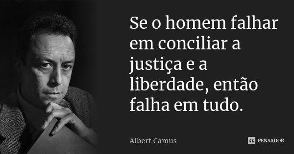 Se o homem falhar em conciliar a justiça e a liberdade, então falha em tudo.... Frase de Albert Camus.