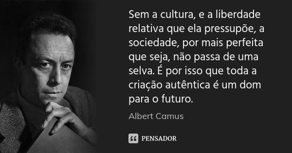 Sem a cultura, e a liberdade relativa que ela pressupõe, a sociedade, por mais perfeita que seja, não passa de uma selva. É por isso que toda a criação autêntic... Frase de Albert Camus.