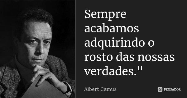 """Sempre acabamos adquirindo o rosto das nossas verdades.""""... Frase de Albert Camus."""