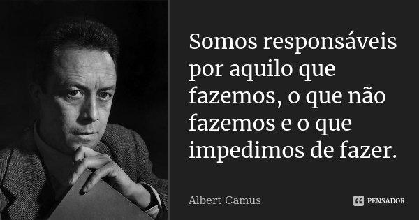 Somos responsáveis por aquilo que fazemos, o que não fazemos e o que impedimos de fazer.... Frase de Albert Camus.