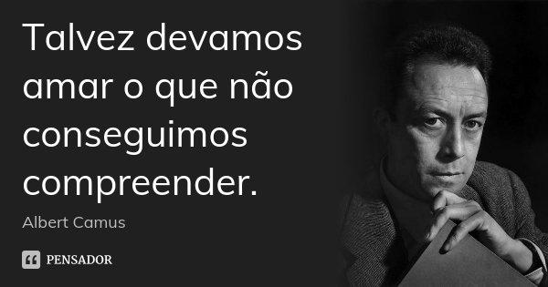 Talvez devamos amar o que não conseguimos compreender.... Frase de Albert Camus.