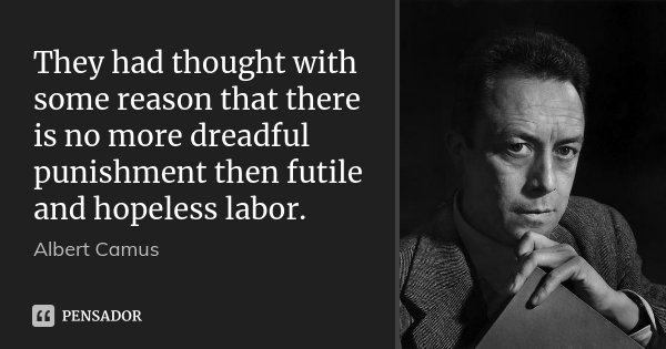 They had thought with some reason that there is no more dreadful punishment then futile and hopeless labor.... Frase de Albert Camus.