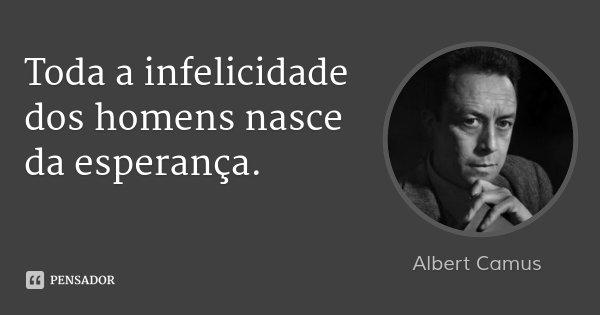 Toda a infelicidade dos homens nasce da esperança.... Frase de Albert Camus.