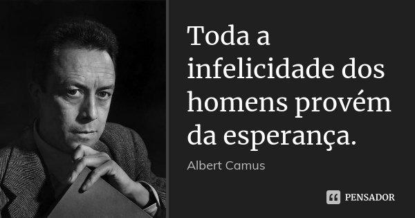 Toda a infelicidade dos homens provém da esperança.... Frase de Albert Camus.
