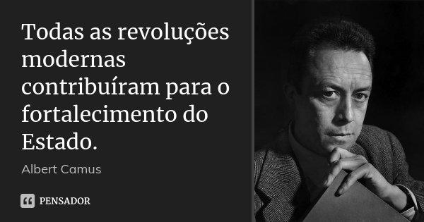 Todas as revoluções modernas contribuíram para o fortalecimento do Estado.... Frase de Albert Camus.