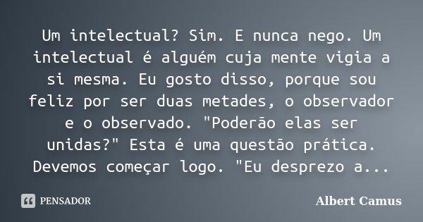 Um intelectual? Sim. E nunca nego. Um intelectual é alguém cuja mente vigia a si mesma. Eu gosto disso, porque sou feliz por ser duas metades, o observador e o ... Frase de Albert Camus.