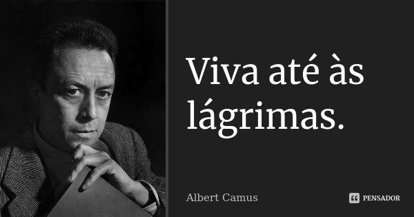 Viva até às lágrimas.... Frase de Albert Camus.