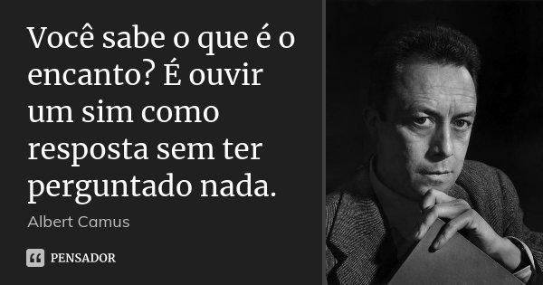 Você sabe o que é o encanto? É ouvir um sim como resposta sem ter perguntado nada.... Frase de Albert Camus.