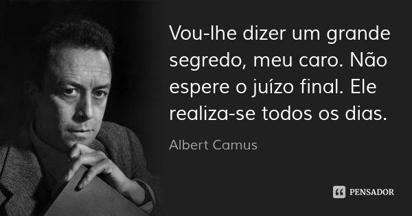 Vou-lhe dizer um grande segredo, meu caro. Não espere o juízo final. Ele realiza-se todos os dias.... Frase de Albert Camus.