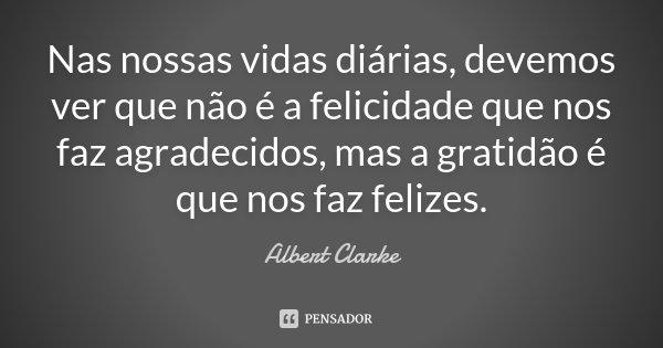 Nas nossas vidas diárias, devemos ver que não é a felicidade que nos faz agradecidos, mas a gratidão é que nos faz felizes.... Frase de Albert Clarke.
