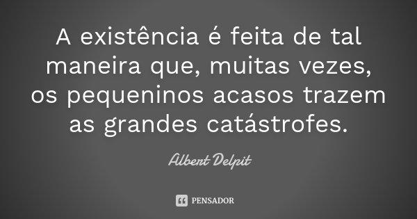 A existência é feita de tal maneira que, muitas vezes, os pequeninos acasos trazem as grandes catástrofes.... Frase de Albert Delpit.