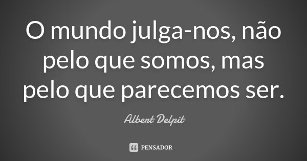 O mundo julga-nos, não pelo que somos, mas pelo que parecemos ser.... Frase de Albert Delpit.