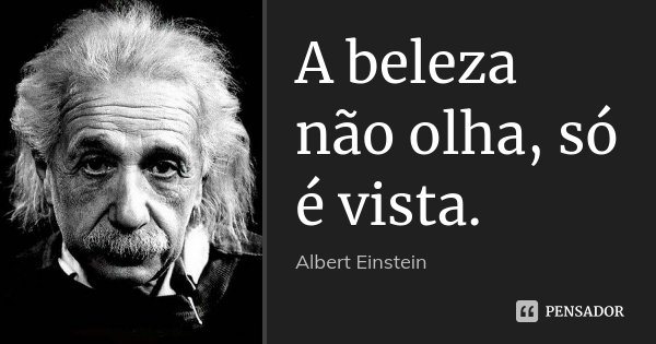 A beleza não olha, só é vista.... Frase de Albert Einstein.