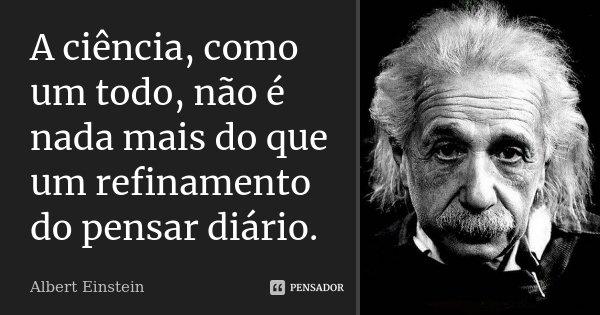A ciência, como um todo, não é nada mais do que um refinamento do pensar diário.... Frase de Albert Einstein.