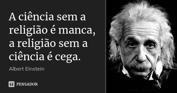 A ciência sem a religião é manca, a religião sem a ciência é cega.... Frase de Albert Einstein.