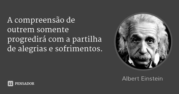 A compreensão de outrem somente progredirá com a partilha de alegrias e sofrimentos.... Frase de Albert Einstein.