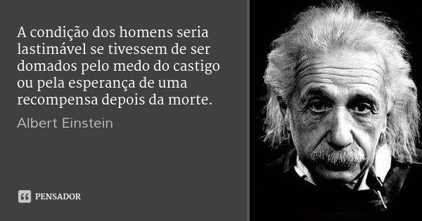 A condição dos homens seria lastimável se tivessem de ser domados pelo medo do castigo ou pela esperança de uma recompensa depois da morte.... Frase de Albert Einstein.