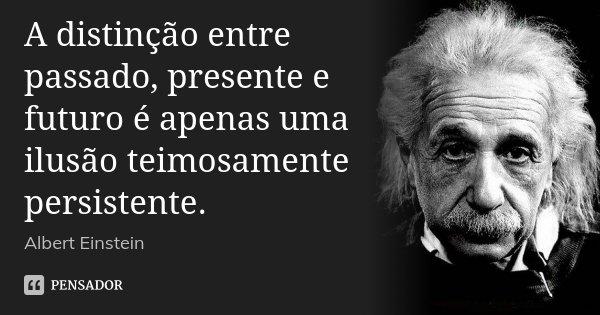 A distinção entre passado, presente e futuro é apenas uma ilusão teimosamente persistente.... Frase de Albert Einstein.