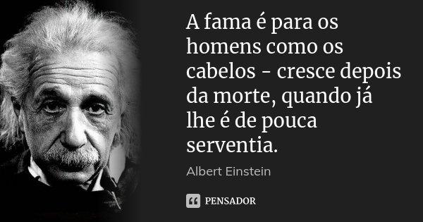 A fama é para os homens como os cabelos - cresce depois da morte, quando já lhe é de pouca serventia.... Frase de Albert Einstein.
