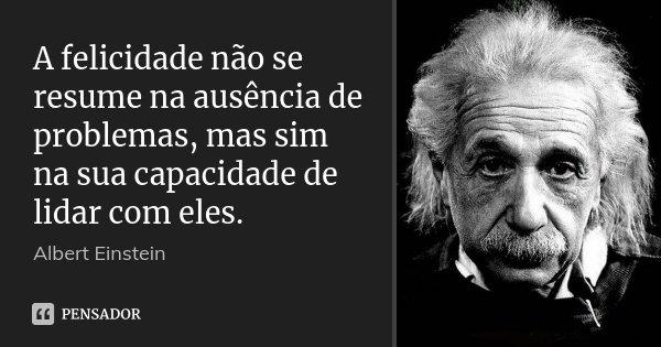 A felicidade não se resume na ausência de problemas, mas sim na sua capacidade de lidar com eles.... Frase de Albert Einstein.
