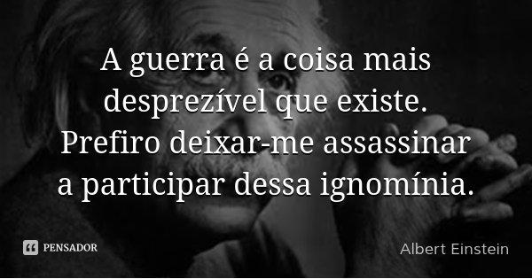 A guerra é a coisa mais desprezível que existe. Prefiro deixar-me assassinar a participar dessa ignomínia.... Frase de Albert Einstein.