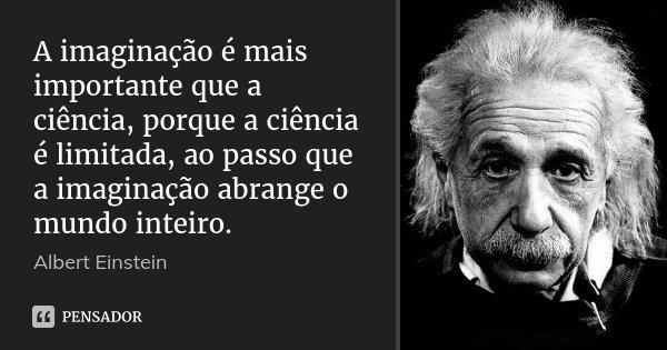 A imaginação é mais importante que a ciência, porque a ciência é limitada, ao passo que a imaginação abrange o mundo inteiro... Frase de Albert Einstein.