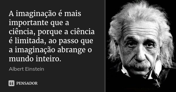 A imaginação é mais importante que a ciência, porque a ciência é limitada, ao passo que a imaginação abrange o mundo inteiro.... Frase de Albert Einstein.