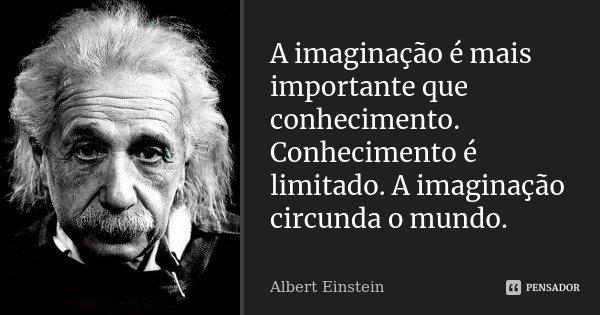A imaginação é mais importante que conhecimento. Conhecimento é limitado. A imaginação circunda o mundo.... Frase de Albert Einstein.