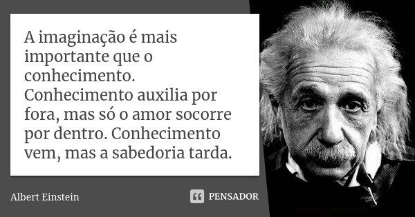 A imaginação é mais importante que o conhecimento. Conhecimento auxilia por fora, mas só o amor socorre por dentro. Conhecimento vem, mas a sabedoria tarda.... Frase de Albert Einstein.
