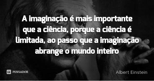 A imaginação é mais importante que o conhecimento.... Frase de Albert Einstein.