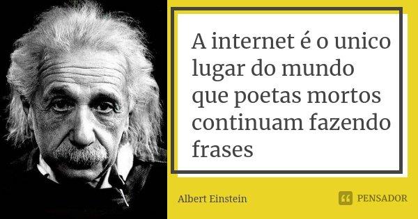 A internet é o unico lugar do mundo que poetas mortos continuam fazendo frases... Frase de Albert Einstein.