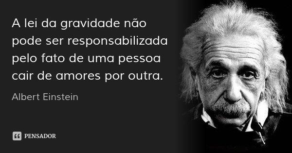 A lei da gravidade não pode ser responsabilizada pelo fato de uma pessoa cair de amores por outra.... Frase de Albert Einstein.
