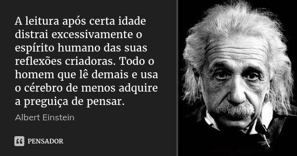 A leitura após certa idade distrai excessivamente o espírito humano das suas reflexões criadoras. Todo o homem que lê demais e usa o cérebro de menos adquire a ... Frase de Albert Einstein.