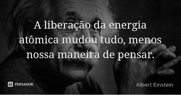 A liberação da energia atômica mudou tudo, menos nossa maneira de pensar.... Frase de Albert Einstein.