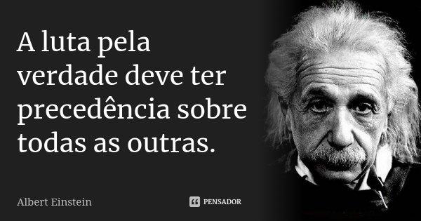 A luta pela verdade deve ter precedência sobre todas as outras.... Frase de Albert Einstein.