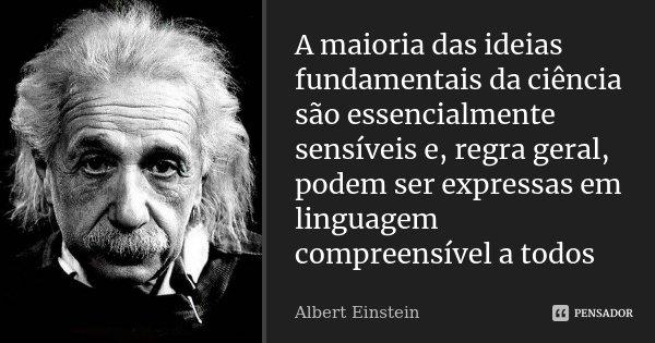 A maioria das idéias fundamentais da ciência são essencialmente sensíveis e, regra geral, podem ser expressas em linguagem compreensível a todos... Frase de Albert Einstein.