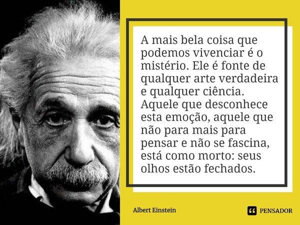 A mais bela coisa que podemos vivenciar é o mistério. Ele é fonte de qualquer arte verdadeira e qualquer ciência. Aquele que desconhece esta emoção, aquele que ... Frase de Albert Einstein.