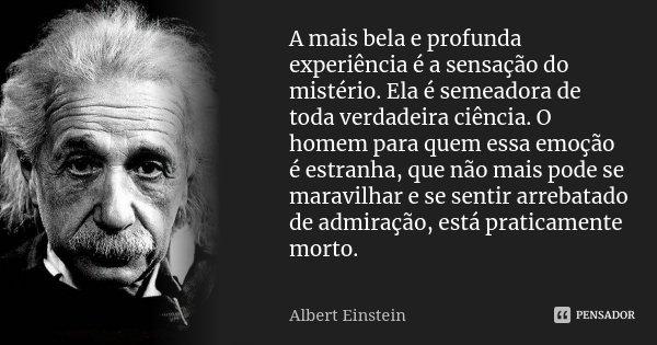 A mais bela e profunda experiência é a sensação do mistério. Ela é semeadora de toda verdadeira ciência. O homem para quem essa emoção é estranha, que não mais ... Frase de Albert Einstein.